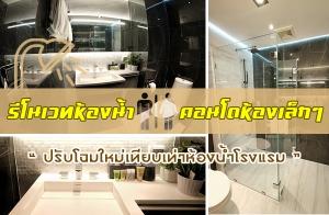 รีโนเวทห้องน้ำ คอนโดห้องเล็กๆ ปรับโฉมใหม่เทียบเท่าห้องน้ำโรงแรม