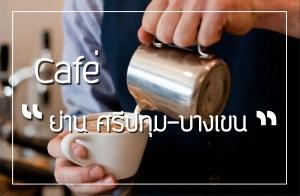 """Cafe' """"ย่าน ศรีปทุม - บางเขน"""""""