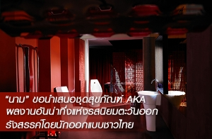 """""""นาม""""(nahm) ขอนำเสนอชุดสุขภัณฑ์ AKA (เอก้า) ผลงานอันน่าทึ่ง แห่งรสนิยมตะวันออก รังสรรค์โดยนักออกแบบชาวไทย"""