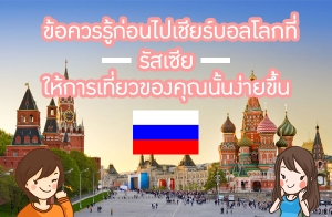 ข้อควรรู้ก่อนไปเชียร์บอลโลกที่รัสเซีย!! ให้การเที่ยวของคุณนั้นง่ายขึ้น