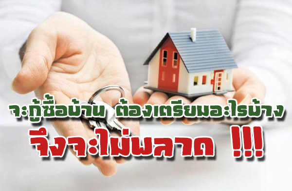 จะกู้ซื้อบ้าน ต้องเตรียมอะไรบ้าง จึงจะไม่พลาด !!!