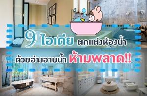 9 ไอเดียตกแต่งห้องน้ำด้วยอ่างอาบน้ำ สำหรับคนรักอ่างอาบน้ำห้ามพลาด!!