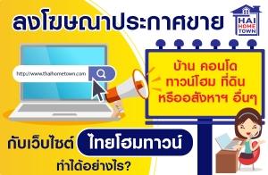 ลงโฆษณาประกาศขาย บ้าน คอนโด ทาวน์โฮม ที่ดิน หรืออสังหาฯอื่นๆ กับเว็บไซต์ไทยโฮมทาวน์ ทำได้อย่างไร?